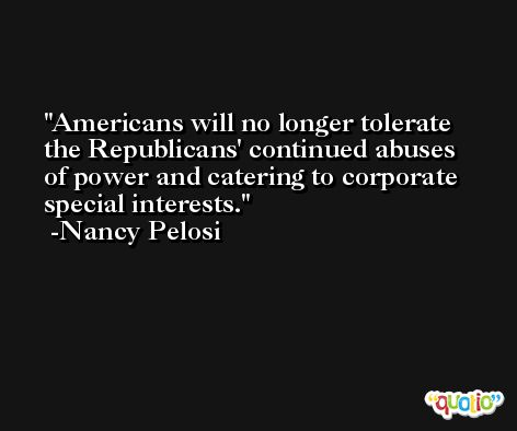 Americans will no longer tolerate the Republicans' continued abuses of power and catering to corporate special interests. -Nancy Pelosi