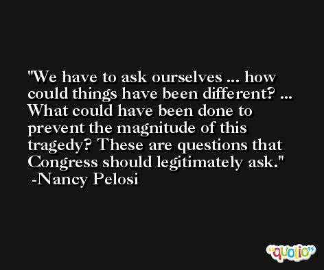 We have to ask ourselves ... how could things have been different? ... What could have been done to prevent the magnitude of this tragedy? These are questions that Congress should legitimately ask. -Nancy Pelosi