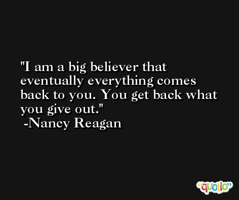 I am a big believer that eventually everything comes back to you. You get back what you give out. -Nancy Reagan