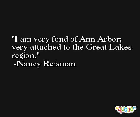 I am very fond of Ann Arbor; very attached to the Great Lakes region. -Nancy Reisman