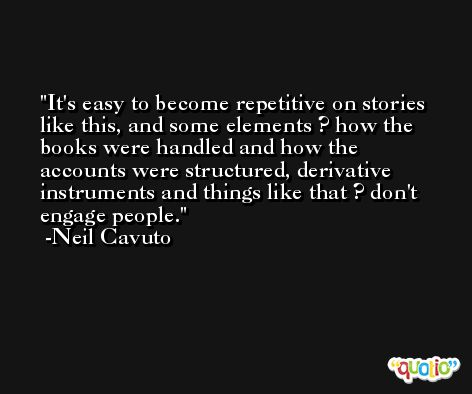 It's easy to become repetitive on stories like this, and some elements ? how the books were handled and how the accounts were structured, derivative instruments and things like that ? don't engage people. -Neil Cavuto