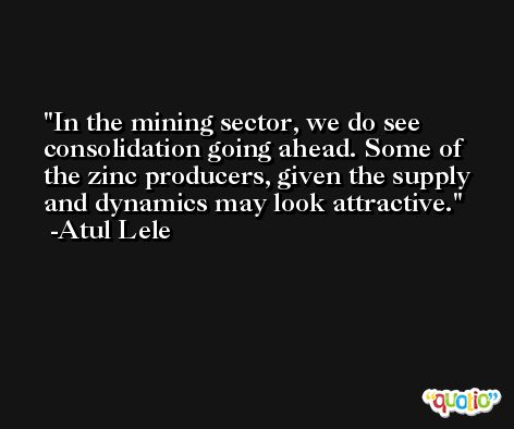 In the mining sector, we do see consolidation going ahead. Some of the zinc producers, given the supply and dynamics may look attractive. -Atul Lele