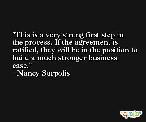 This is a very strong first step in the process. If the agreement is ratified, they will be in the position to build a much stronger business case. -Nancy Sarpolis