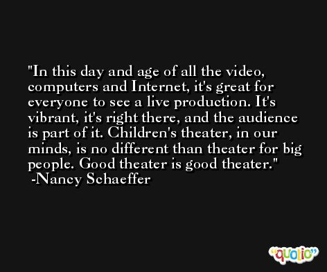 In this day and age of all the video, computers and Internet, it's great for everyone to see a live production. It's vibrant, it's right there, and the audience is part of it. Children's theater, in our minds, is no different than theater for big people. Good theater is good theater. -Nancy Schaeffer