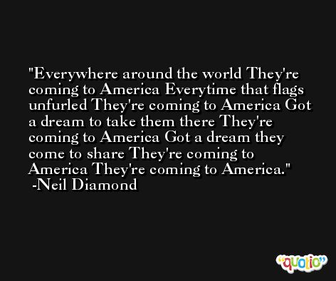 Everywhere around the world They're coming to America Everytime that flags unfurled They're coming to America Got a dream to take them there They're coming to America Got a dream they come to share They're coming to America They're coming to America. -Neil Diamond