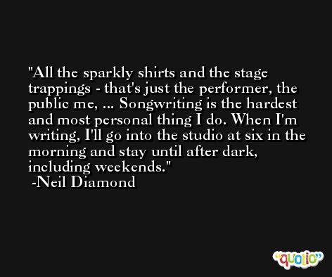 All the sparkly shirts and the stage trappings - that's just the performer, the public me, ... Songwriting is the hardest and most personal thing I do. When I'm writing, I'll go into the studio at six in the morning and stay until after dark, including weekends. -Neil Diamond