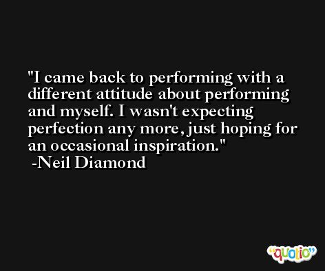 I came back to performing with a different attitude about performing and myself. I wasn't expecting perfection any more, just hoping for an occasional inspiration. -Neil Diamond