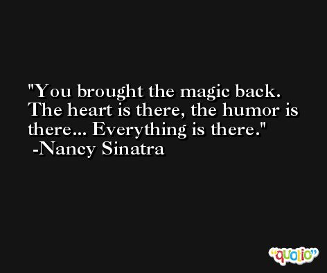 You brought the magic back. The heart is there, the humor is there... Everything is there. -Nancy Sinatra