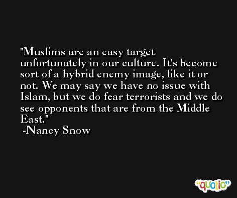 Muslims are an easy target unfortunately in our culture. It's become sort of a hybrid enemy image, like it or not. We may say we have no issue with Islam, but we do fear terrorists and we do see opponents that are from the Middle East. -Nancy Snow