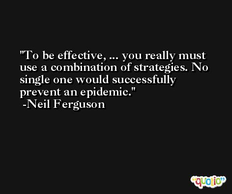 To be effective, ... you really must use a combination of strategies. No single one would successfully prevent an epidemic. -Neil Ferguson