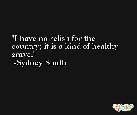 I have no relish for the country; it is a kind of healthy grave. -Sydney Smith