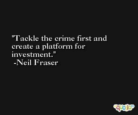 Tackle the crime first and create a platform for investment. -Neil Fraser