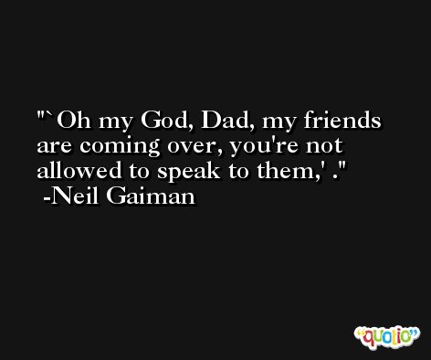 `Oh my God, Dad, my friends are coming over, you're not allowed to speak to them,' . -Neil Gaiman