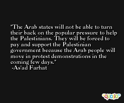 The Arab states will not be able to turn their back on the popular pressure to help the Palestinians. They will be forced to pay and support the Palestinian government because the Arab people will move in protest demonstrations in the coming few days. -As'ad Farhat