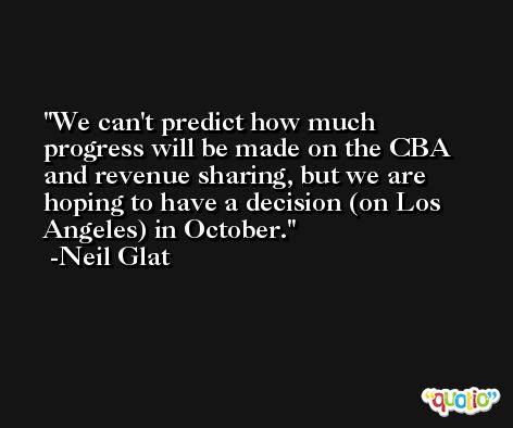 We can't predict how much progress will be made on the CBA and revenue sharing, but we are hoping to have a decision (on Los Angeles) in October. -Neil Glat