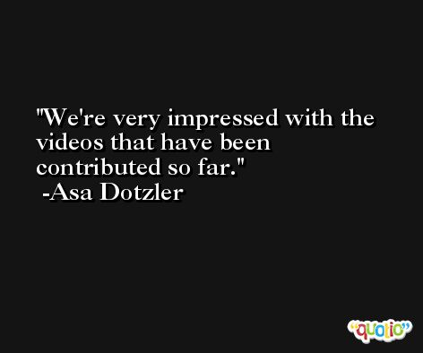 We're very impressed with the videos that have been contributed so far. -Asa Dotzler