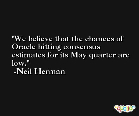 We believe that the chances of Oracle hitting consensus estimates for its May quarter are low. -Neil Herman