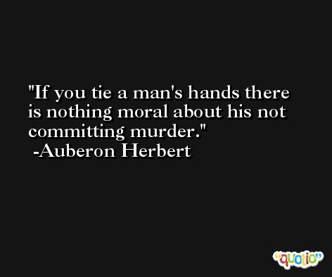 If you tie a man's hands there is nothing moral about his not committing murder. -Auberon Herbert