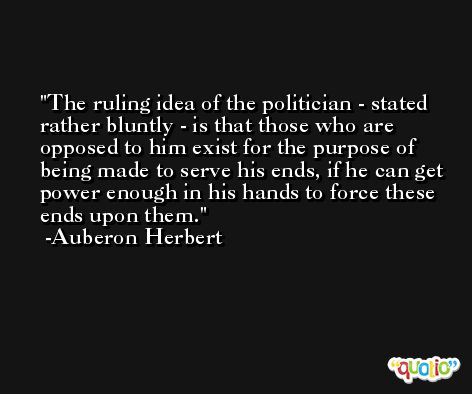 The ruling idea of the politician - stated rather bluntly - is that those who are opposed to him exist for the purpose of being made to serve his ends, if he can get power enough in his hands to force these ends upon them. -Auberon Herbert