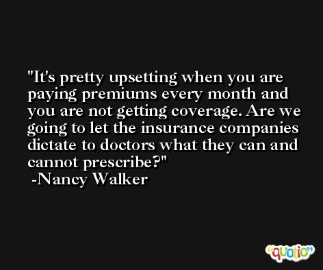 It's pretty upsetting when you are paying premiums every month and you are not getting coverage. Are we going to let the insurance companies dictate to doctors what they can and cannot prescribe? -Nancy Walker
