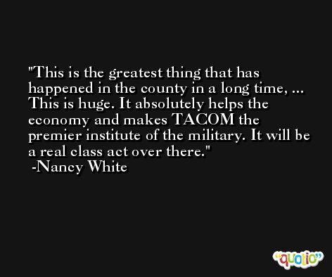 This is the greatest thing that has happened in the county in a long time, ... This is huge. It absolutely helps the economy and makes TACOM the premier institute of the military. It will be a real class act over there. -Nancy White