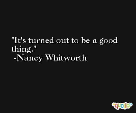 It's turned out to be a good thing. -Nancy Whitworth