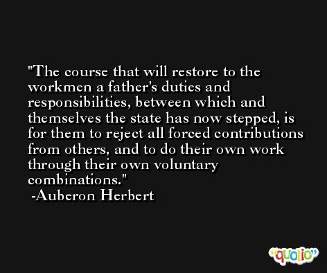 The course that will restore to the workmen a father's duties and responsibilities, between which and themselves the state has now stepped, is for them to reject all forced contributions from others, and to do their own work through their own voluntary combinations. -Auberon Herbert