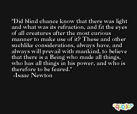 Did blind chance know that there was light and what was its refraction, and fit the eyes of all creatures after the most curious manner to make use of it? These and other suchlike considerations, always have, and always will prevail with mankind, to believe that there is a Being who made all things, who has all things in his power, and who is therefore to be feared. -Isaac Newton