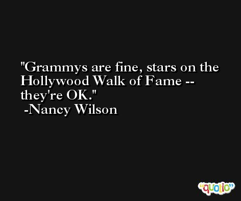 Grammys are fine, stars on the Hollywood Walk of Fame -- they're OK. -Nancy Wilson