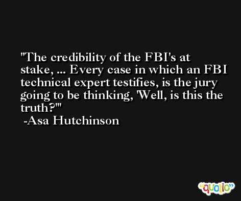 The credibility of the FBI's at stake, ... Every case in which an FBI technical expert testifies, is the jury going to be thinking, 'Well, is this the truth?' -Asa Hutchinson