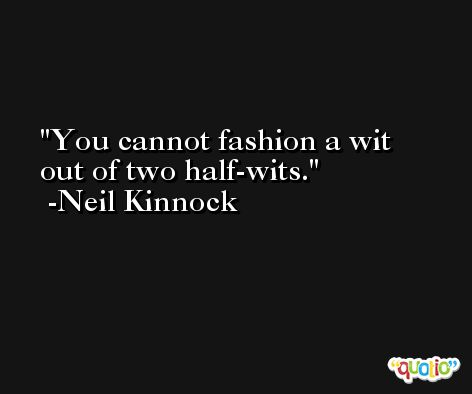You cannot fashion a wit out of two half-wits. -Neil Kinnock