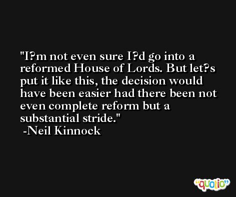 I?m not even sure I?d go into a reformed House of Lords. But let?s put it like this, the decision would have been easier had there been not even complete reform but a substantial stride. -Neil Kinnock