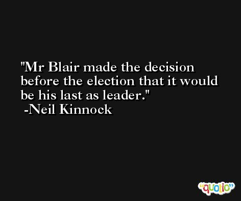 Mr Blair made the decision before the election that it would be his last as leader. -Neil Kinnock