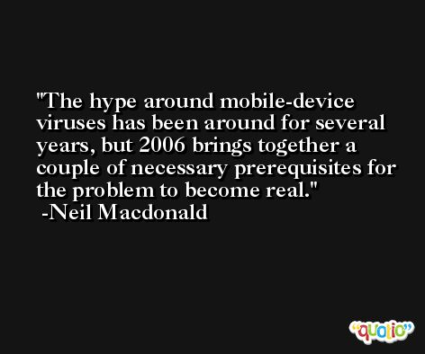 The hype around mobile-device viruses has been around for several years, but 2006 brings together a couple of necessary prerequisites for the problem to become real. -Neil Macdonald
