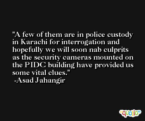 A few of them are in police custody in Karachi for interrogation and hopefully we will soon nab culprits as the security cameras mounted on the PIDC building have provided us some vital clues. -Asad Jahangir