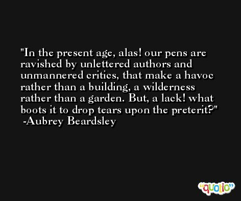 In the present age, alas! our pens are ravished by unlettered authors and unmannered critics, that make a havoc rather than a building, a wilderness rather than a garden. But, a lack! what boots it to drop tears upon the preterit? -Aubrey Beardsley