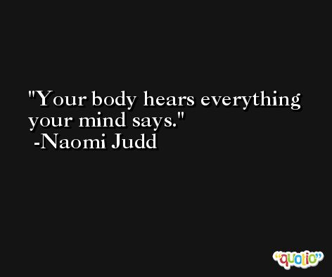 Your body hears everything your mind says. -Naomi Judd