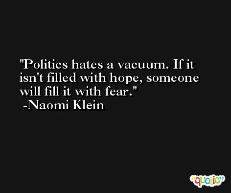 Politics hates a vacuum. If it isn't filled with hope, someone will fill it with fear. -Naomi Klein
