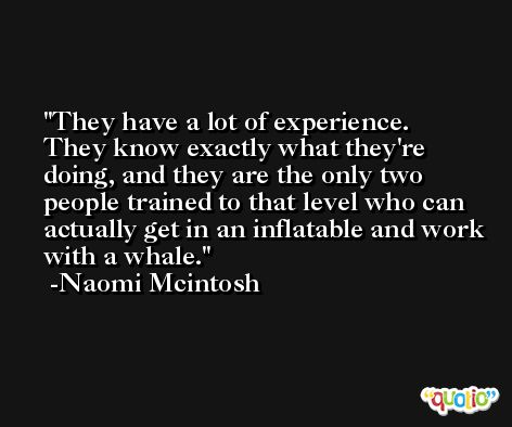 They have a lot of experience. They know exactly what they're doing, and they are the only two people trained to that level who can actually get in an inflatable and work with a whale. -Naomi Mcintosh