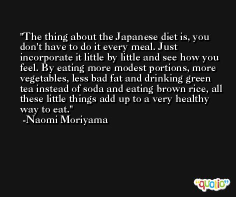 The thing about the Japanese diet is, you don't have to do it every meal. Just incorporate it little by little and see how you feel. By eating more modest portions, more vegetables, less bad fat and drinking green tea instead of soda and eating brown rice, all these little things add up to a very healthy way to eat. -Naomi Moriyama