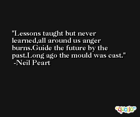 Lessons taught but never learned,all around us anger burns.Guide the future by the past.Long ago the mould was cast. -Neil Peart