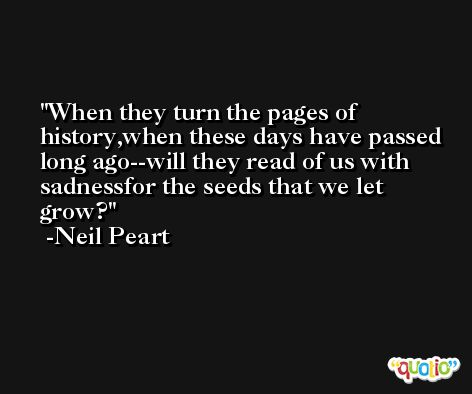 When they turn the pages of history,when these days have passed long ago--will they read of us with sadnessfor the seeds that we let grow? -Neil Peart