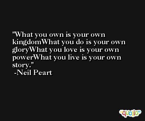 What you own is your own kingdomWhat you do is your own gloryWhat you love is your own powerWhat you live is your own story. -Neil Peart