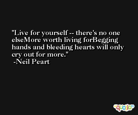Live for yourself -- there's no one elseMore worth living forBegging hands and bleeding hearts will only cry out for more. -Neil Peart