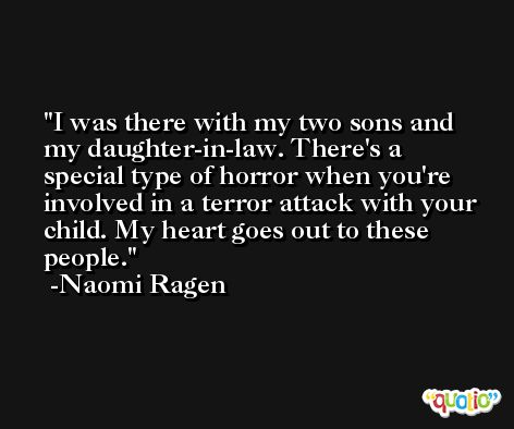 I was there with my two sons and my daughter-in-law. There's a special type of horror when you're involved in a terror attack with your child. My heart goes out to these people. -Naomi Ragen
