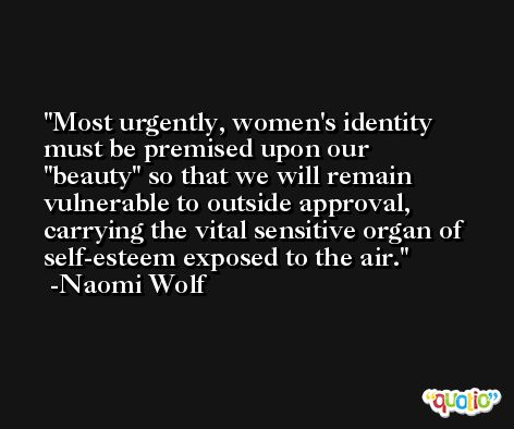 Most urgently, women's identity must be premised upon our 'beauty' so that we will remain vulnerable to outside approval, carrying the vital sensitive organ of self-esteem exposed to the air. -Naomi Wolf
