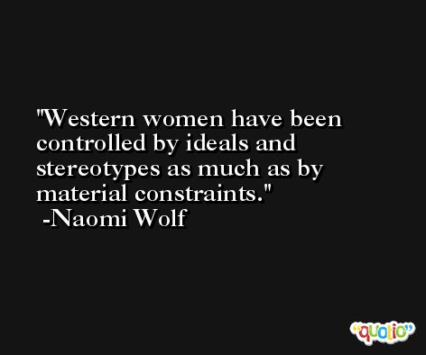 Western women have been controlled by ideals and stereotypes as much as by material constraints. -Naomi Wolf
