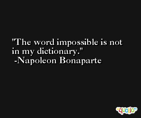 The word impossible is not in my dictionary. -Napoleon Bonaparte