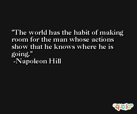 The world has the habit of making room for the man whose actions show that he knows where he is going. -Napoleon Hill