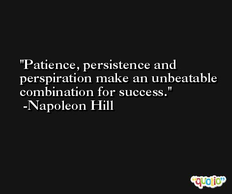 Patience, persistence and perspiration make an unbeatable combination for success. -Napoleon Hill